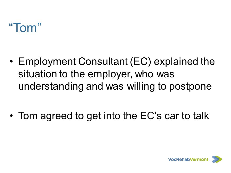 Tom Employment Consultant (EC) explained the situation to the employer, who was understanding and was willing to postpone.