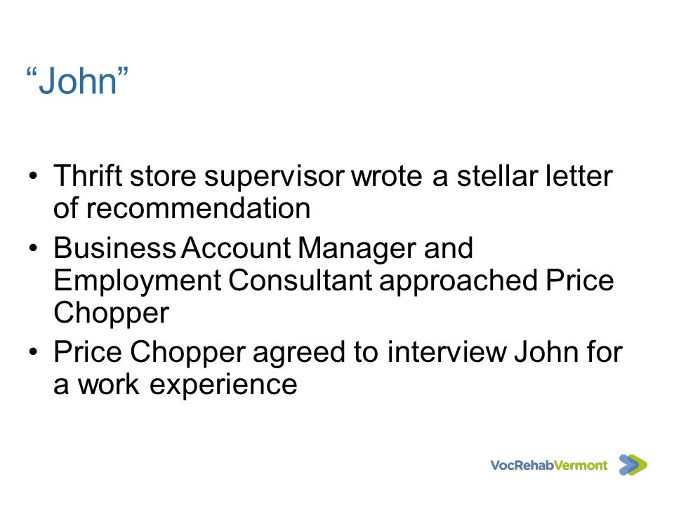 John Thrift store supervisor wrote a stellar letter of recommendation. Business Account Manager and Employment Consultant approached Price Chopper.