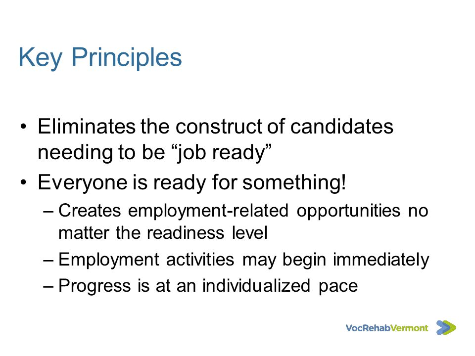 Key Principles Eliminates the construct of candidates needing to be job ready Everyone is ready for something!