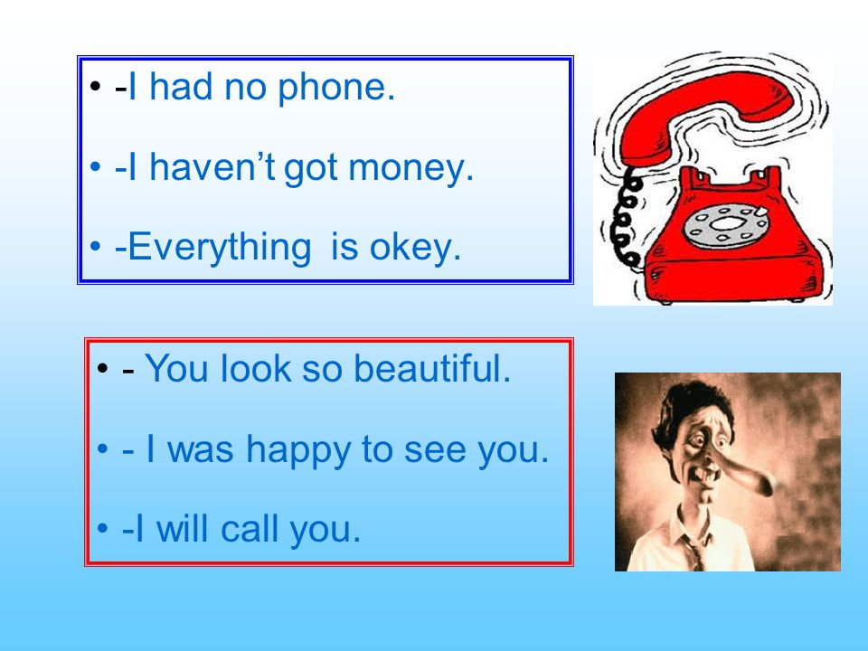 -I had no phone. -I haven't got money. -Everything is okey. - You look so beautiful. - I was happy to see you.