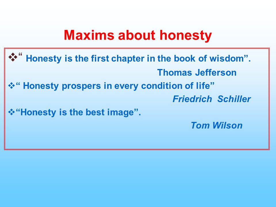 Maxims about honesty Honesty is the first chapter in the book of wisdom . Thomas Jefferson. Honesty prospers in every condition of life