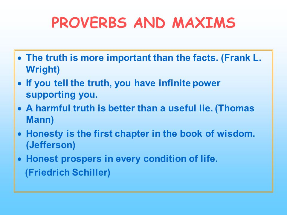PROVERBS AND MAXIMS The truth is more important than the facts. (Frank L. Wright) If you tell the truth, you have infinite power supporting you.