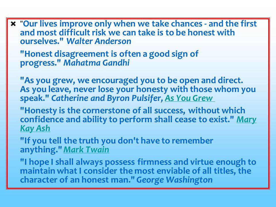 Our lives improve only when we take chances - and the first and most difficult risk we can take is to be honest with ourselves. Walter Anderson Honest disagreement is often a good sign of progress. Mahatma Gandhi As you grew, we encouraged you to be open and direct. As you leave, never lose your honesty with those whom you speak. Catherine and Byron Pulsifer, As You Grew Honesty is the cornerstone of all success, without which confidence and ability to perform shall cease to exist. Mary Kay Ash If you tell the truth you don t have to remember anything. Mark Twain I hope I shall always possess firmness and virtue enough to maintain what I consider the most enviable of all titles, the character of an honest man. George Washington
