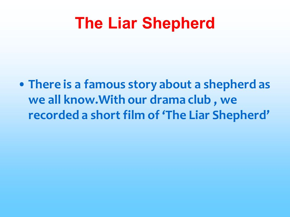 The Liar Shepherd There is a famous story about a shepherd as we all know.With our drama club , we recorded a short film of 'The Liar Shepherd'