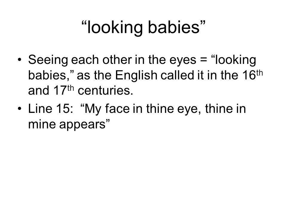 looking babies Seeing each other in the eyes = looking babies, as the English called it in the 16th and 17th centuries.