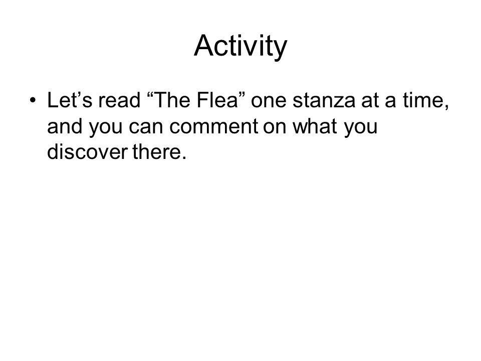 Activity Let's read The Flea one stanza at a time, and you can comment on what you discover there.