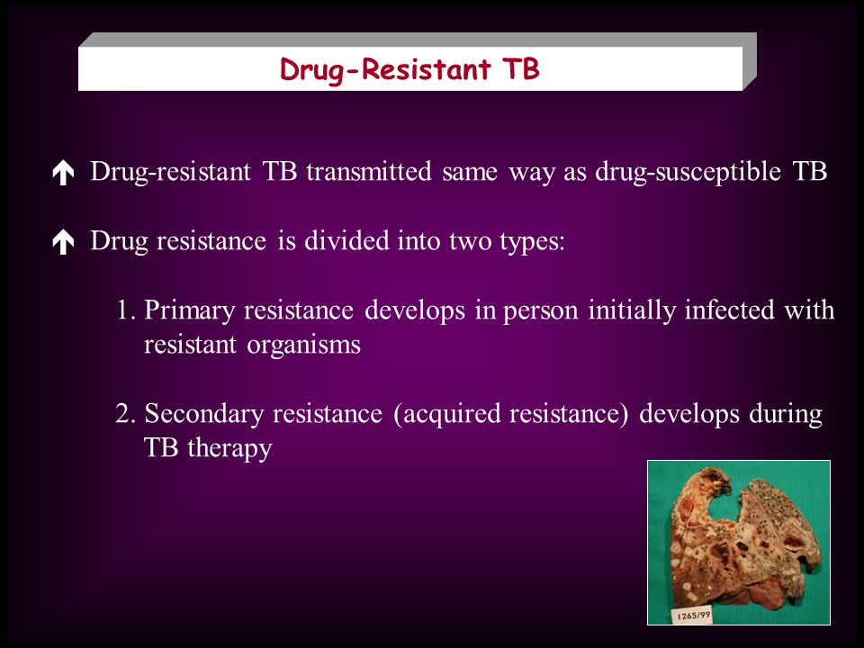 Drug-Resistant TB  Drug-resistant TB transmitted same way as drug-susceptible TB.  Drug resistance is divided into two types: