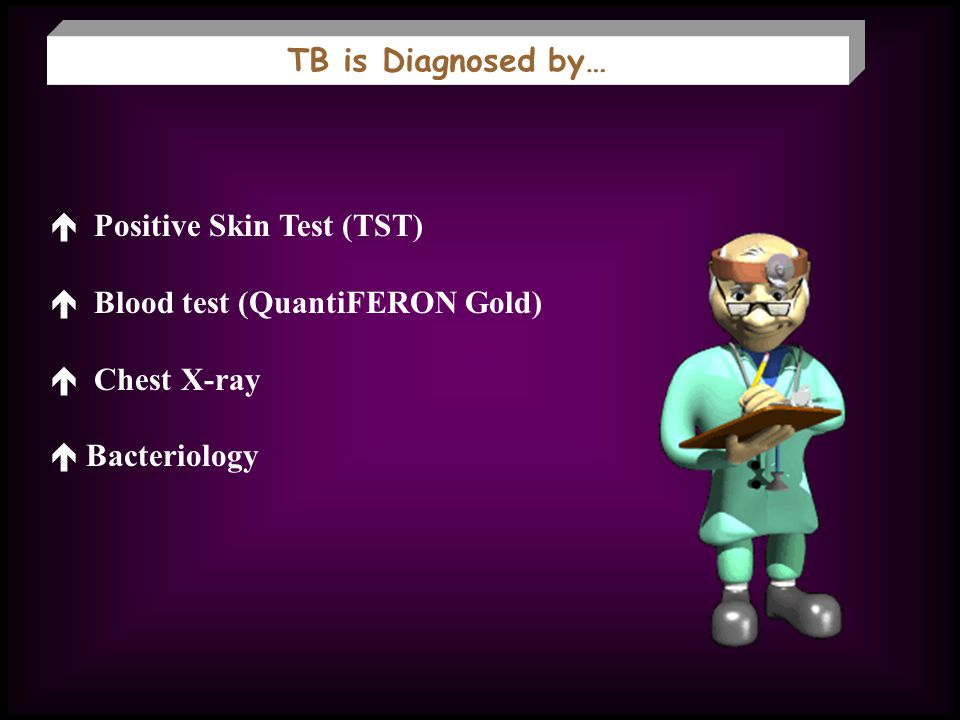 TB is Diagnosed by…  Positive Skin Test (TST)  Blood test (QuantiFERON Gold)  Chest X-ray.