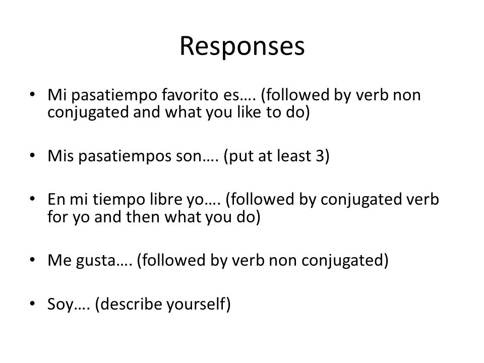 Responses Mi pasatiempo favorito es…. (followed by verb non conjugated and what you like to do) Mis pasatiempos son…. (put at least 3)