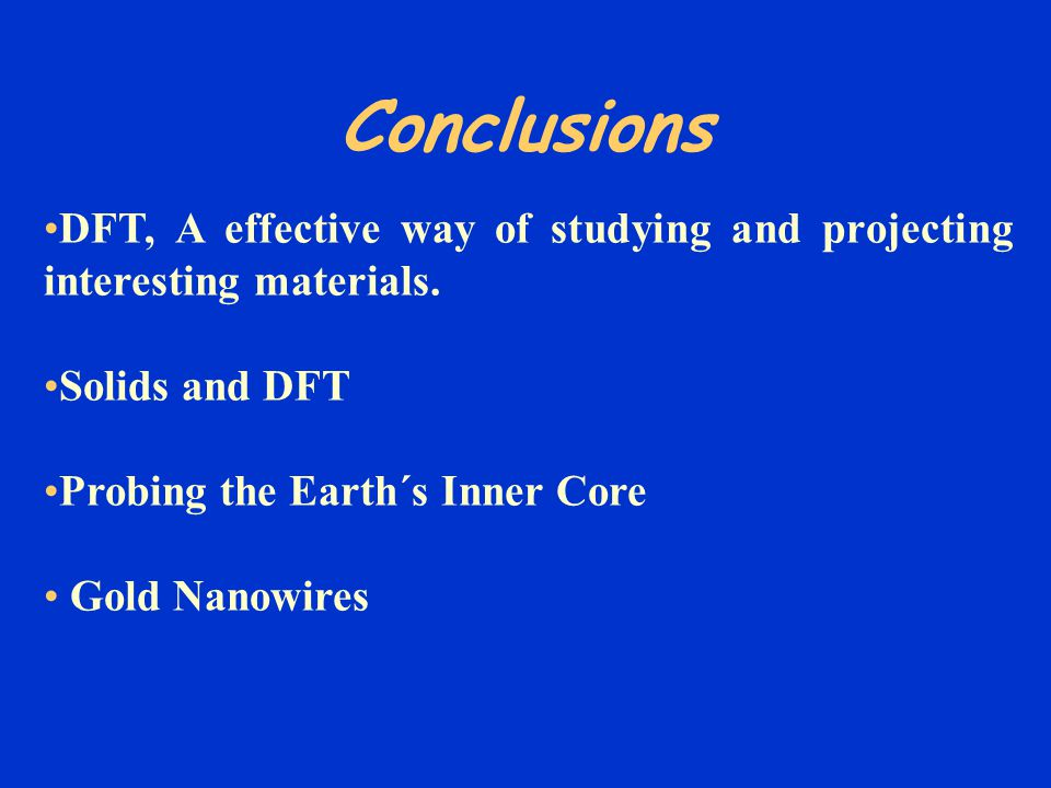 Conclusions DFT, A effective way of studying and projecting interesting materials. Solids and DFT.