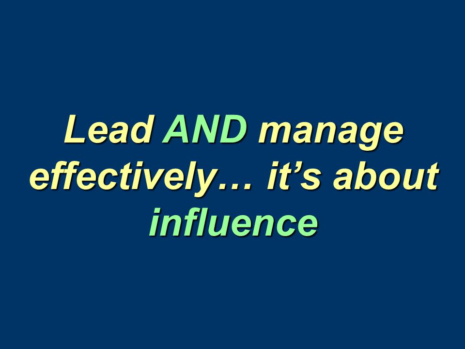 Lead AND manage effectively… it's about influence