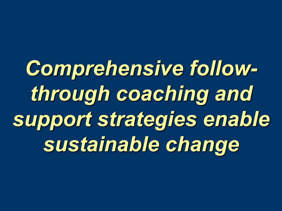 Comprehensive follow-through coaching and support strategies enable sustainable change