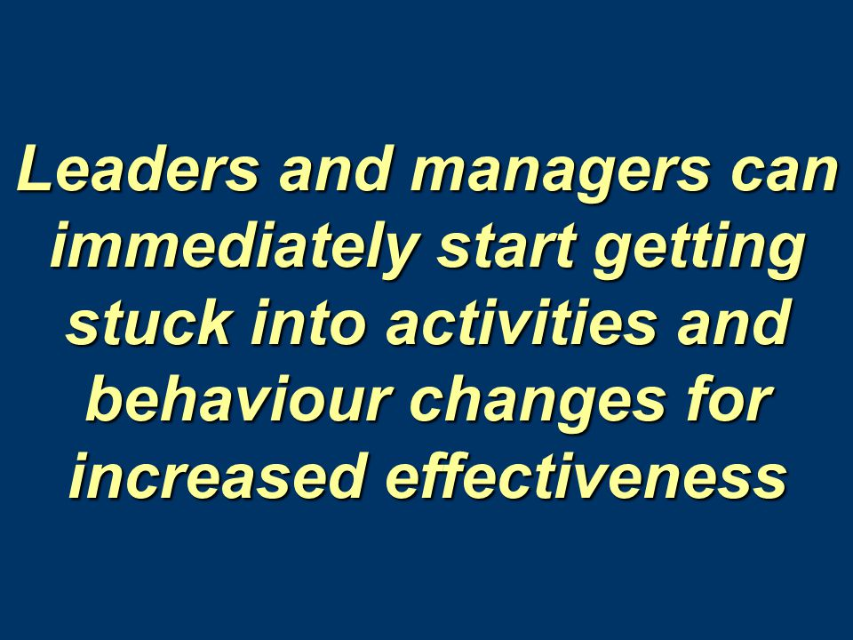 Leaders and managers can immediately start getting stuck into activities and behaviour changes for increased effectiveness
