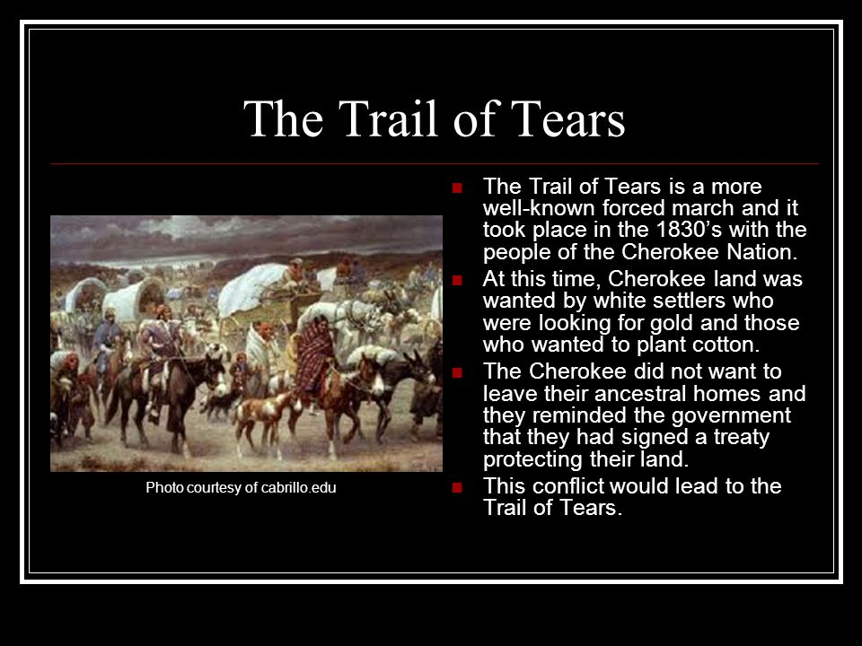 The Trail of Tears The Trail of Tears is a more well-known forced march and it took place in the 1830's with the people of the Cherokee Nation.