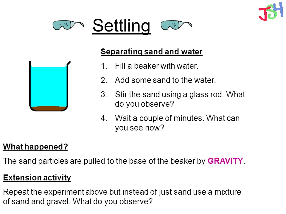 Settling Separating sand and water 1. Fill a beaker with water.