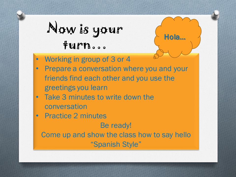 Be ready! Come up and show the class how to say hello Spanish Style