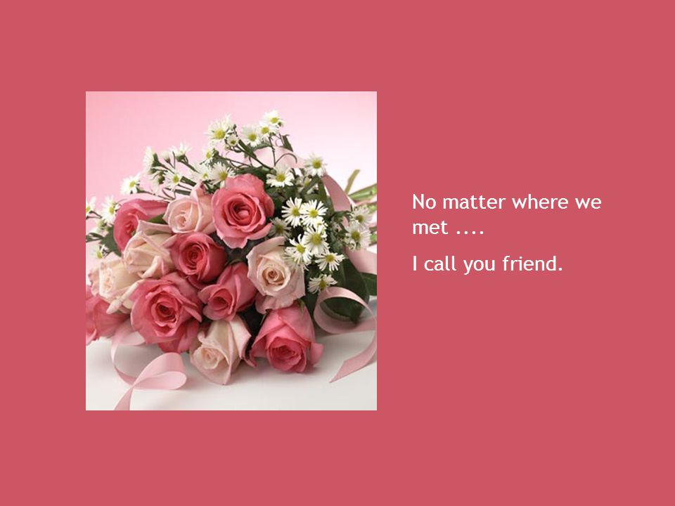 No matter where we met .... I call you friend.