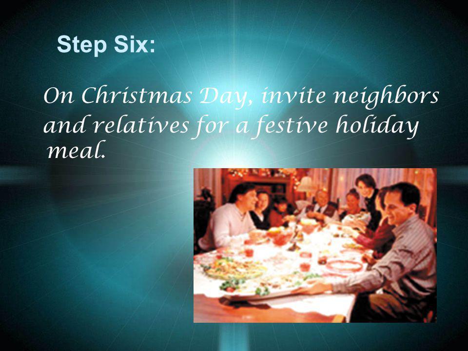 Step Six: On Christmas Day, invite neighbors