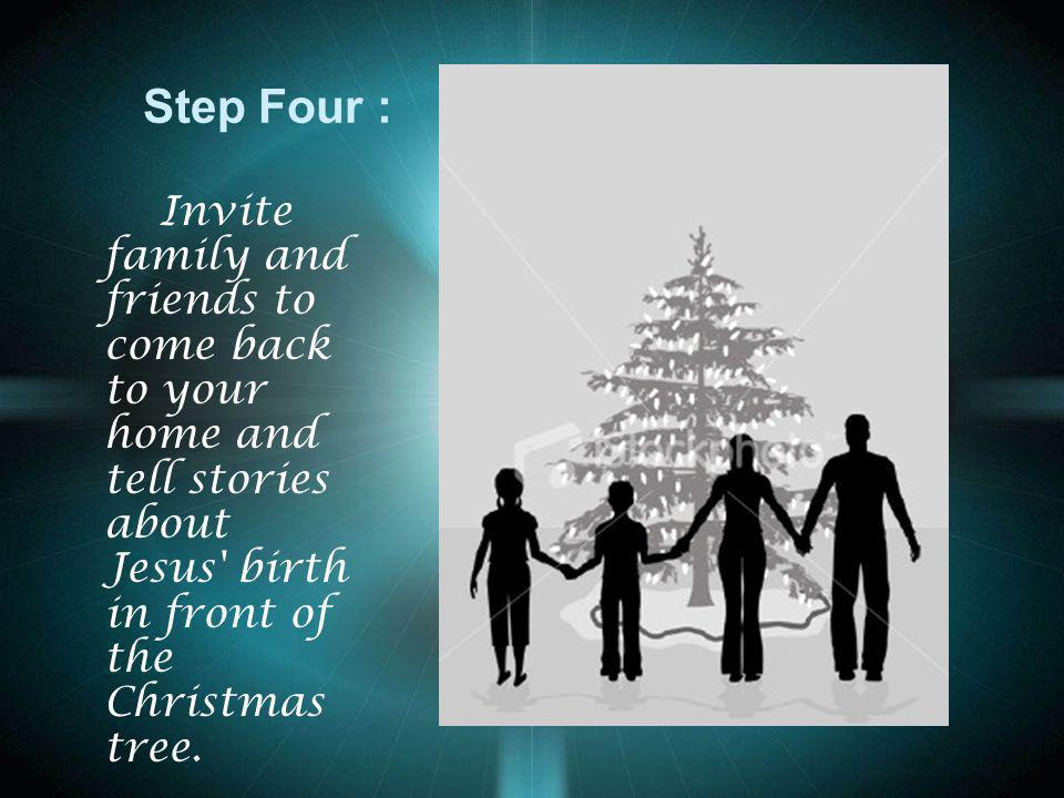 Step Four : Invite family and friends to come back to your home and tell stories about Jesus birth in front of the Christmas tree.