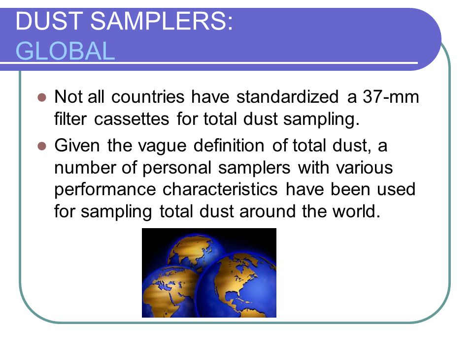 DUST SAMPLERS: GLOBAL Not all countries have standardized a 37-mm filter cassettes for total dust sampling.