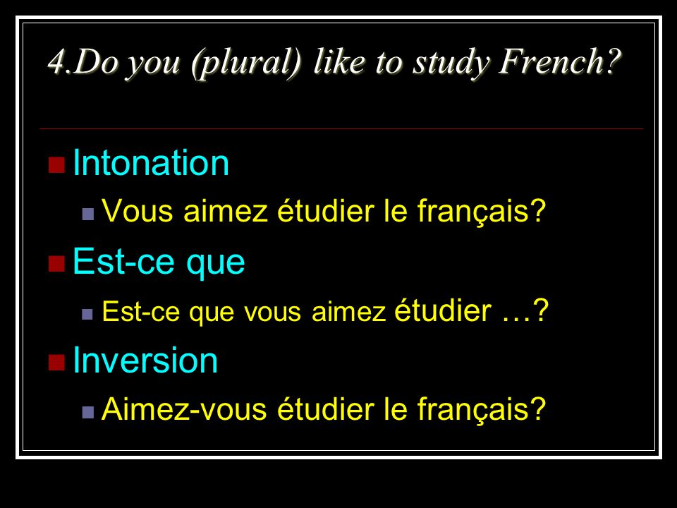 4.Do you (plural) like to study French