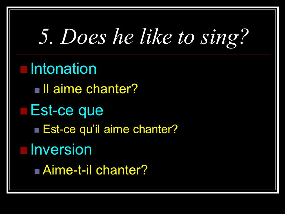 5. Does he like to sing Intonation Est-ce que Inversion