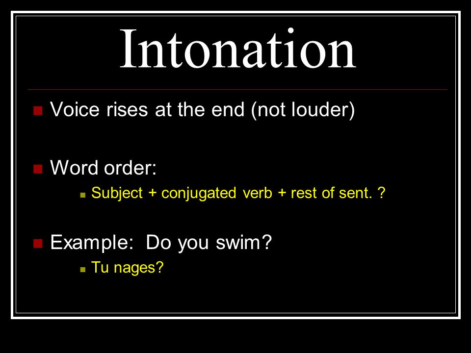 Intonation Voice rises at the end (not louder) Word order: