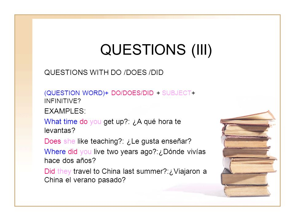 QUESTIONS (III) QUESTIONS WITH DO /DOES /DID EXAMPLES: