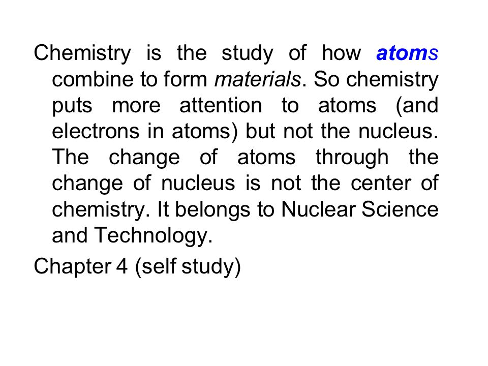 Chemistry is the study of how atoms combine to form materials