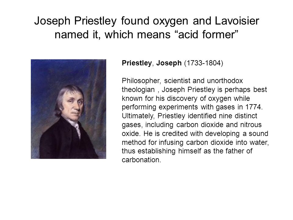 Joseph Priestley found oxygen and Lavoisier named it, which means acid former