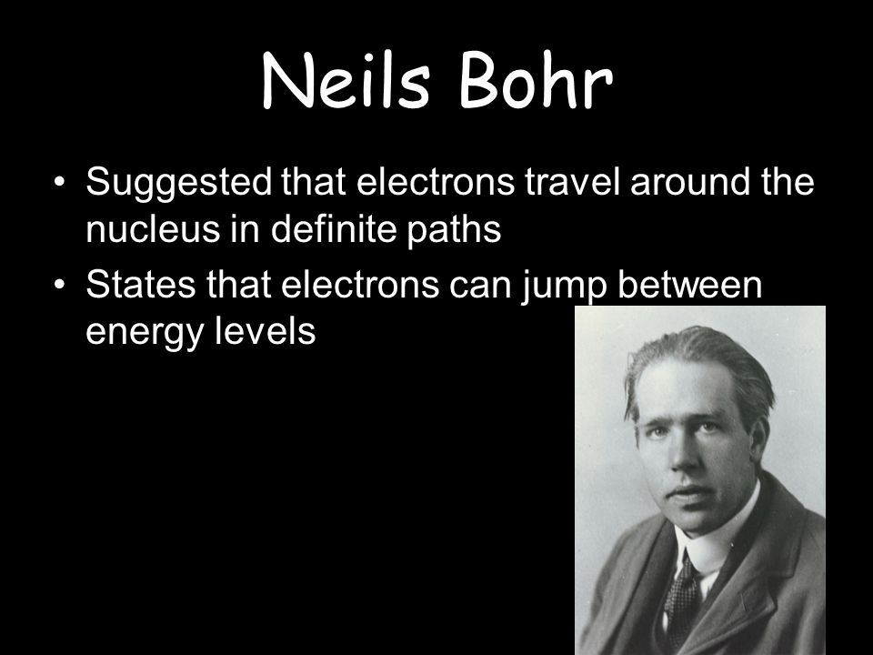 Neils Bohr Suggested that electrons travel around the nucleus in definite paths.