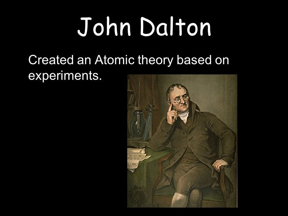 John Dalton Created an Atomic theory based on experiments.