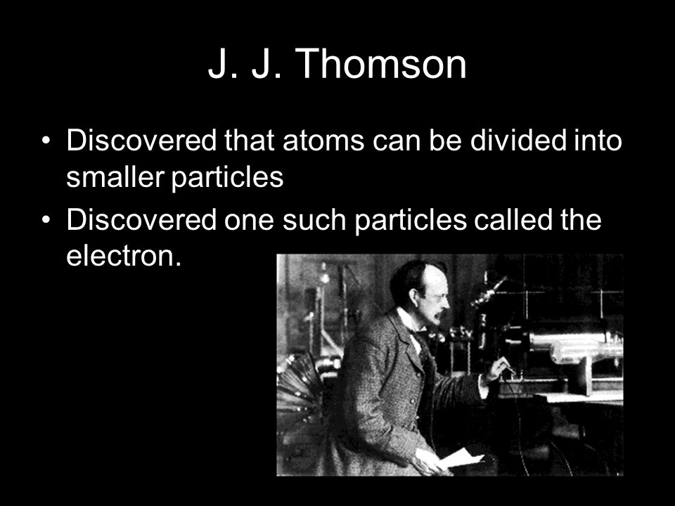 J. J. Thomson Discovered that atoms can be divided into smaller particles.