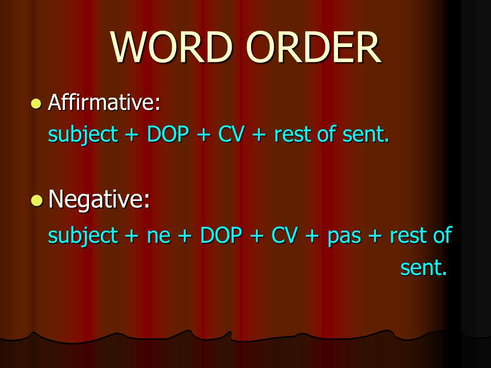WORD ORDER Negative: subject + ne + DOP + CV + pas + rest of