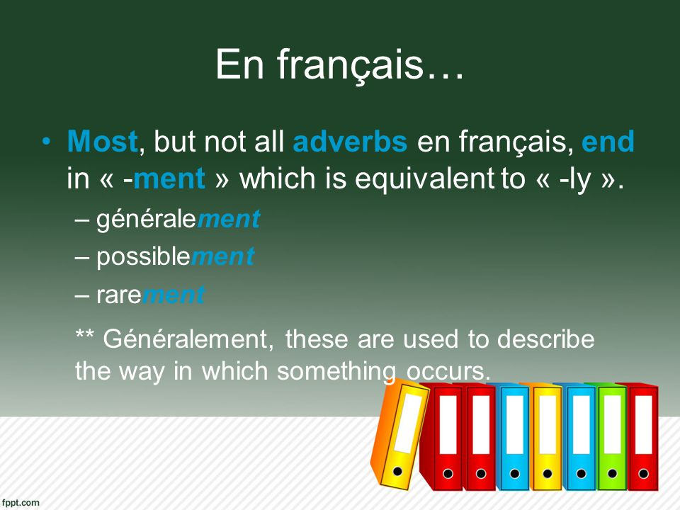 En français… Most, but not all adverbs en français, end in « -ment » which is equivalent to « -ly ».
