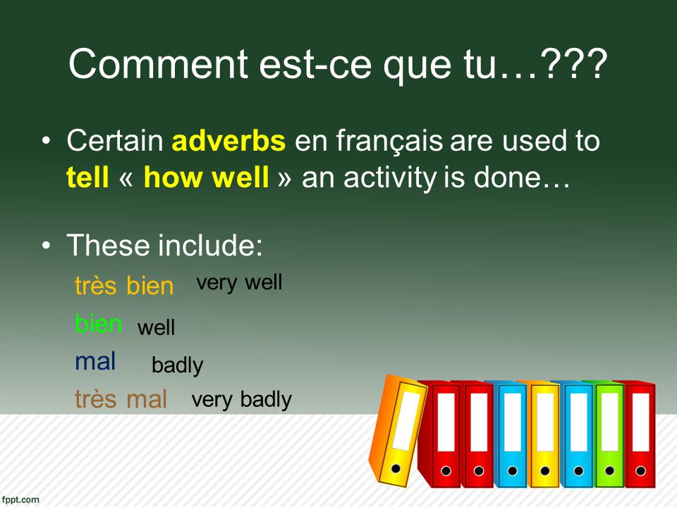 Comment est-ce que tu… Certain adverbs en français are used to tell « how well » an activity is done…