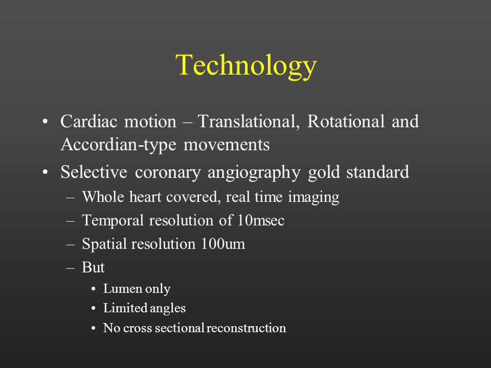 Technology Cardiac motion – Translational, Rotational and Accordian-type movements. Selective coronary angiography gold standard.