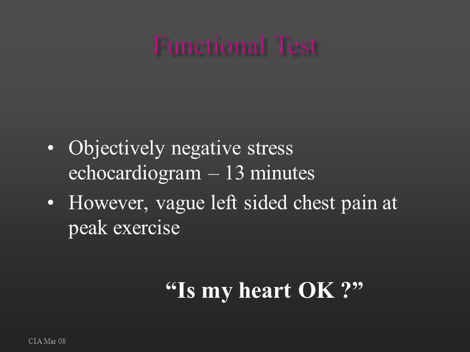 Functional Test Objectively negative stress echocardiogram – 13 minutes. However, vague left sided chest pain at peak exercise.
