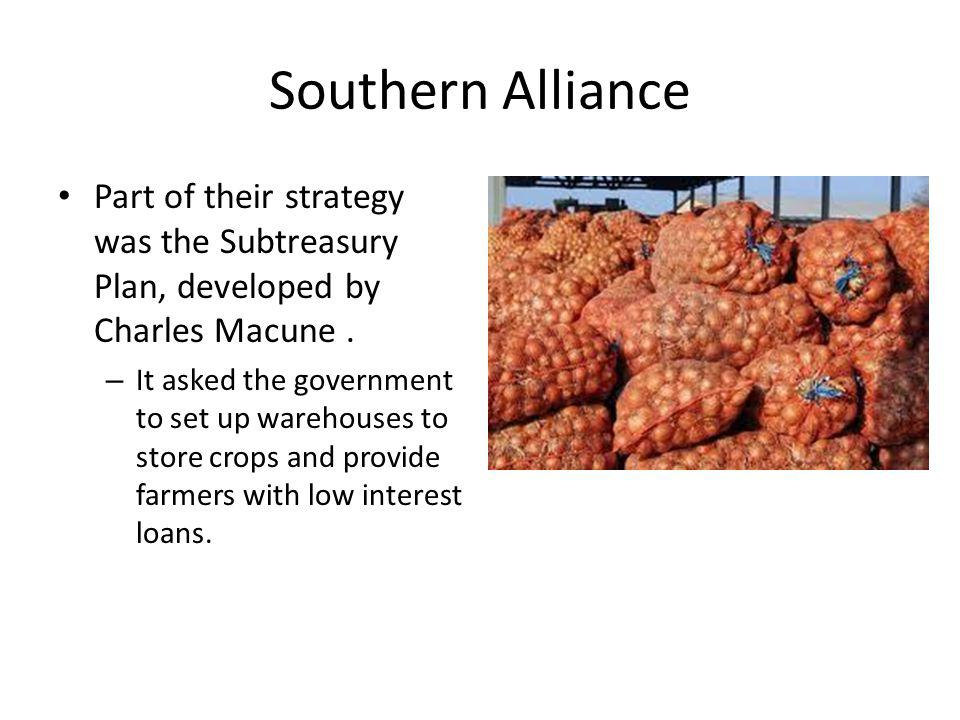 Southern Alliance Part of their strategy was the Subtreasury Plan, developed by Charles Macune .