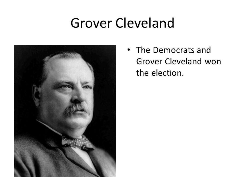 Grover Cleveland The Democrats and Grover Cleveland won the election.