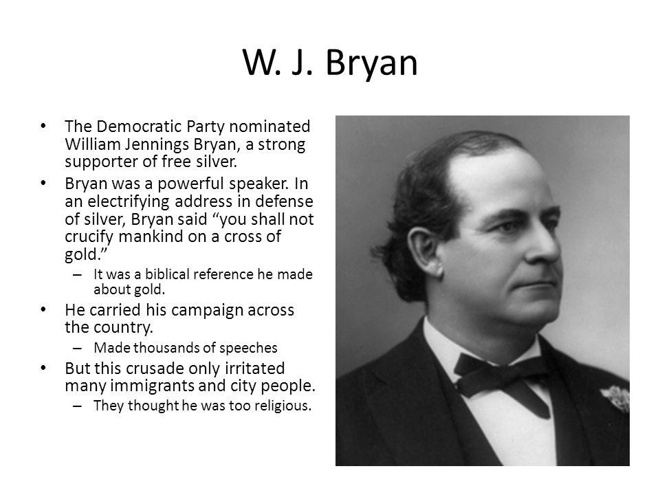 W. J. Bryan The Democratic Party nominated William Jennings Bryan, a strong supporter of free silver.