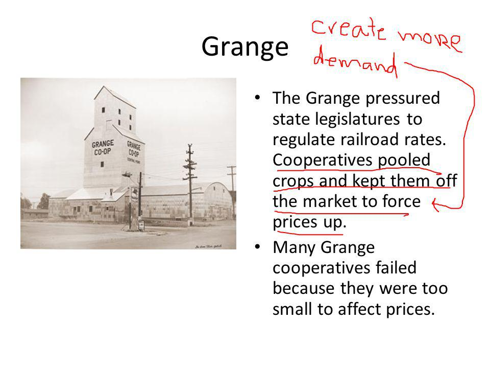Grange The Grange pressured state legislatures to regulate railroad rates. Cooperatives pooled crops and kept them off the market to force prices up.