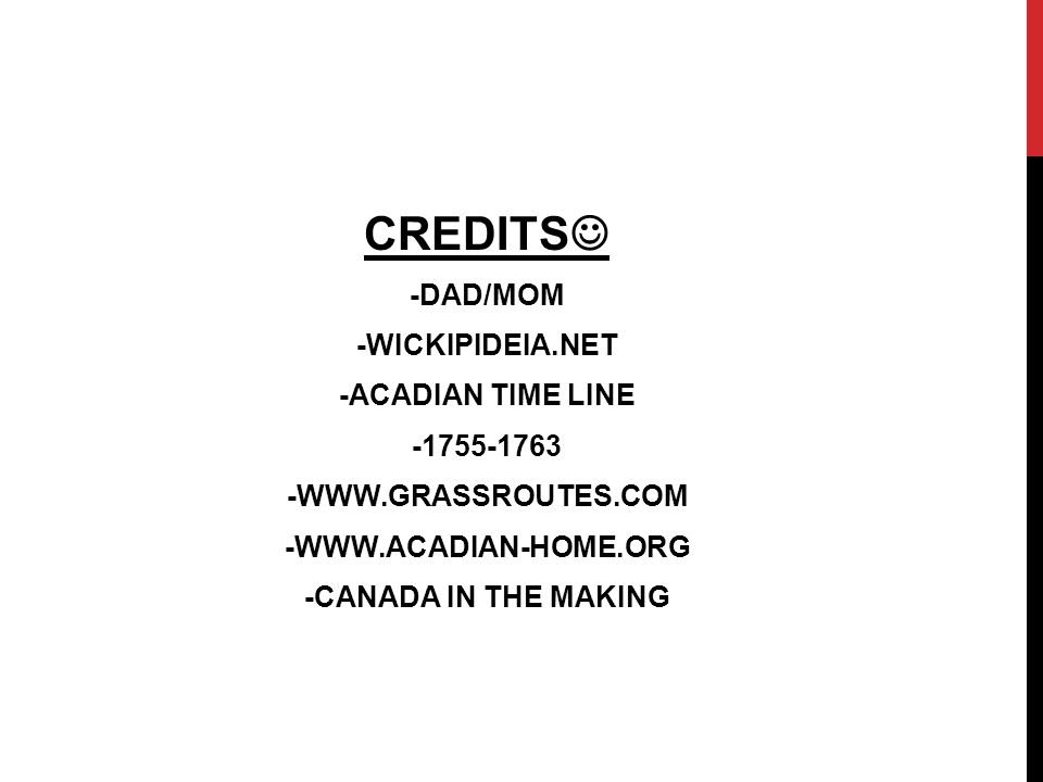 CREDITS -DAD/MOM -WICKIPIDEIA.NET -ACADIAN TIME LINE -1755-1763