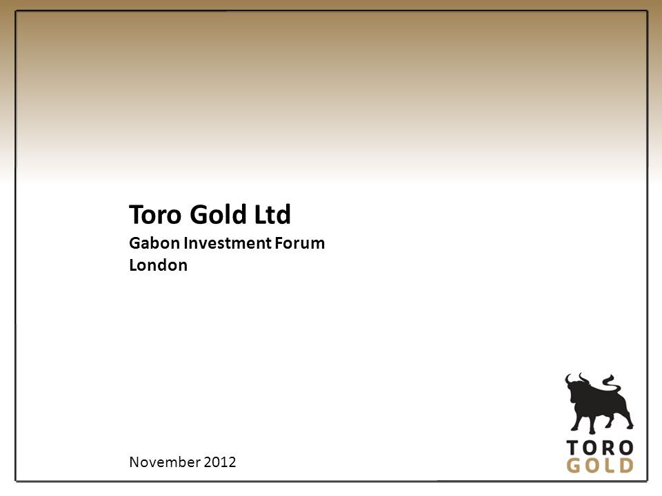 Toro Gold Ltd Gabon Investment Forum London November 2012