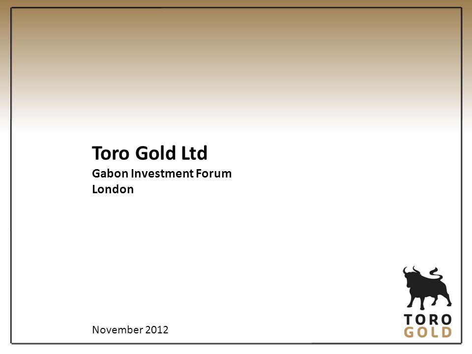 Toro Gold Ltd Gabon Investment Forum London November 2012