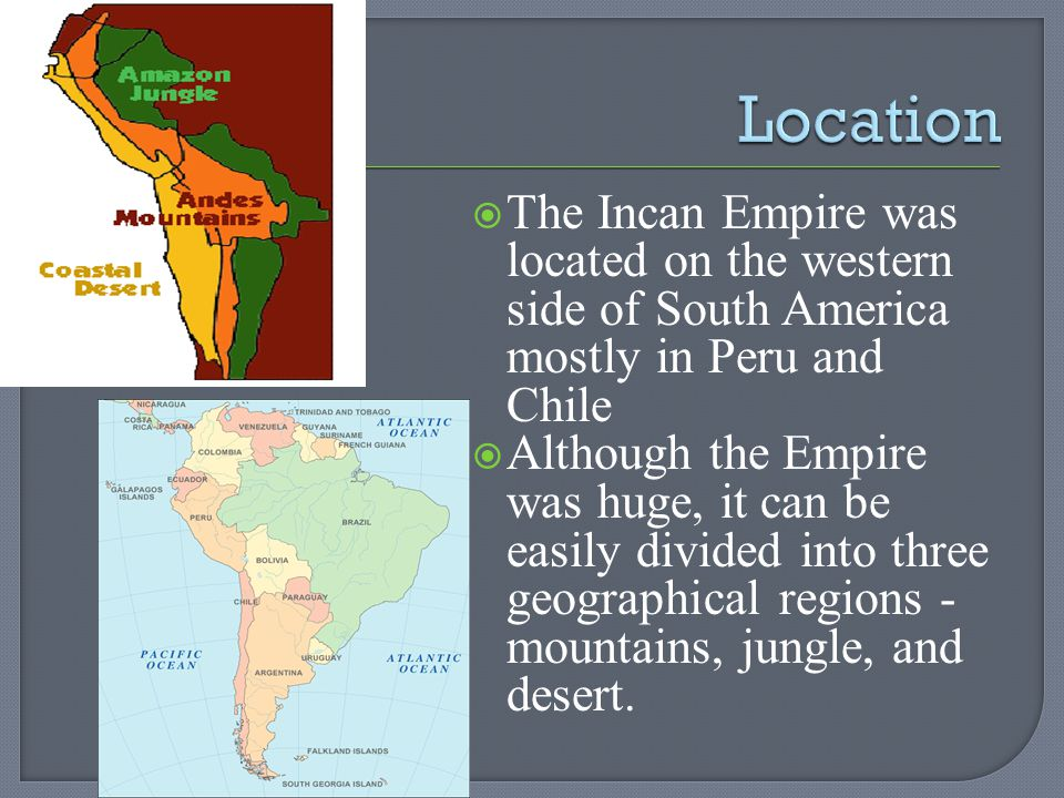 Location The Incan Empire was located on the western side of South America mostly in Peru and Chile.