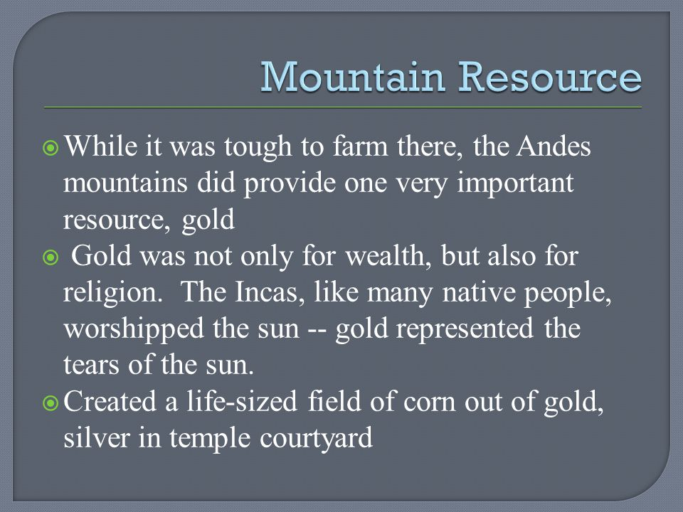 Mountain Resource While it was tough to farm there, the Andes mountains did provide one very important resource, gold.
