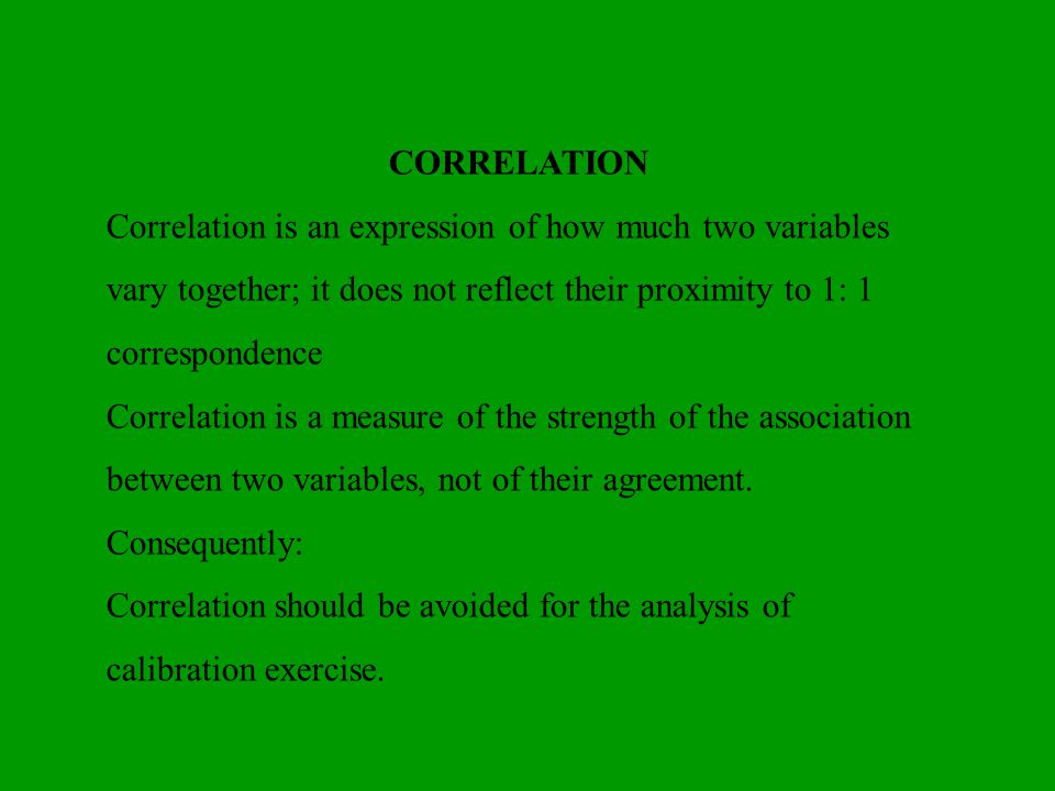 CORRELATION Correlation is an expression of how much two variables vary together; it does not reflect their proximity to 1: 1 correspondence.