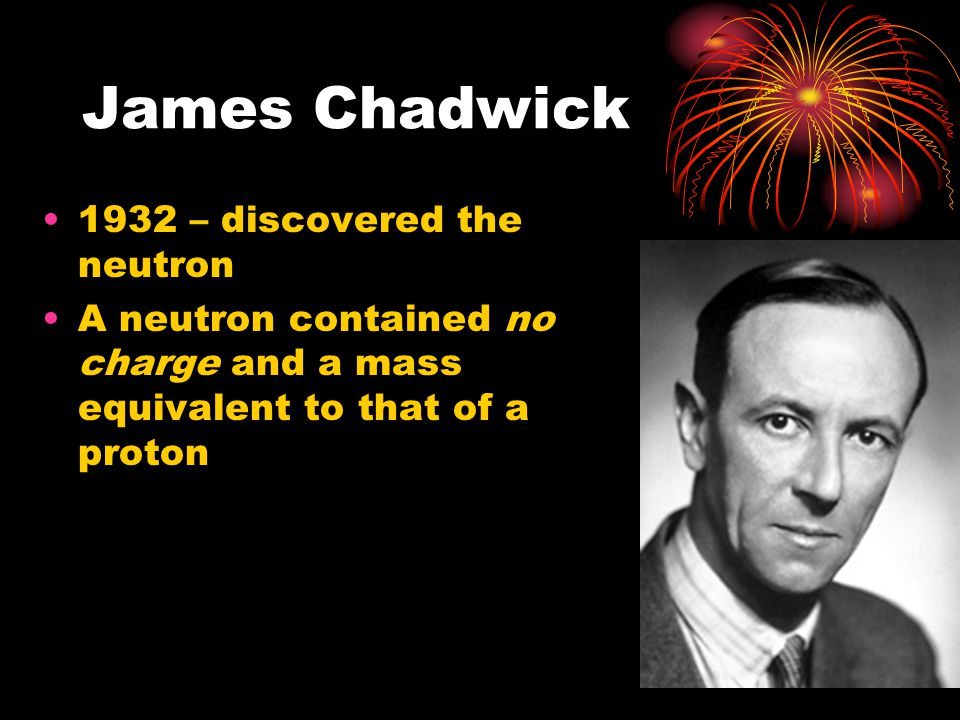 James Chadwick 1932 – discovered the neutron