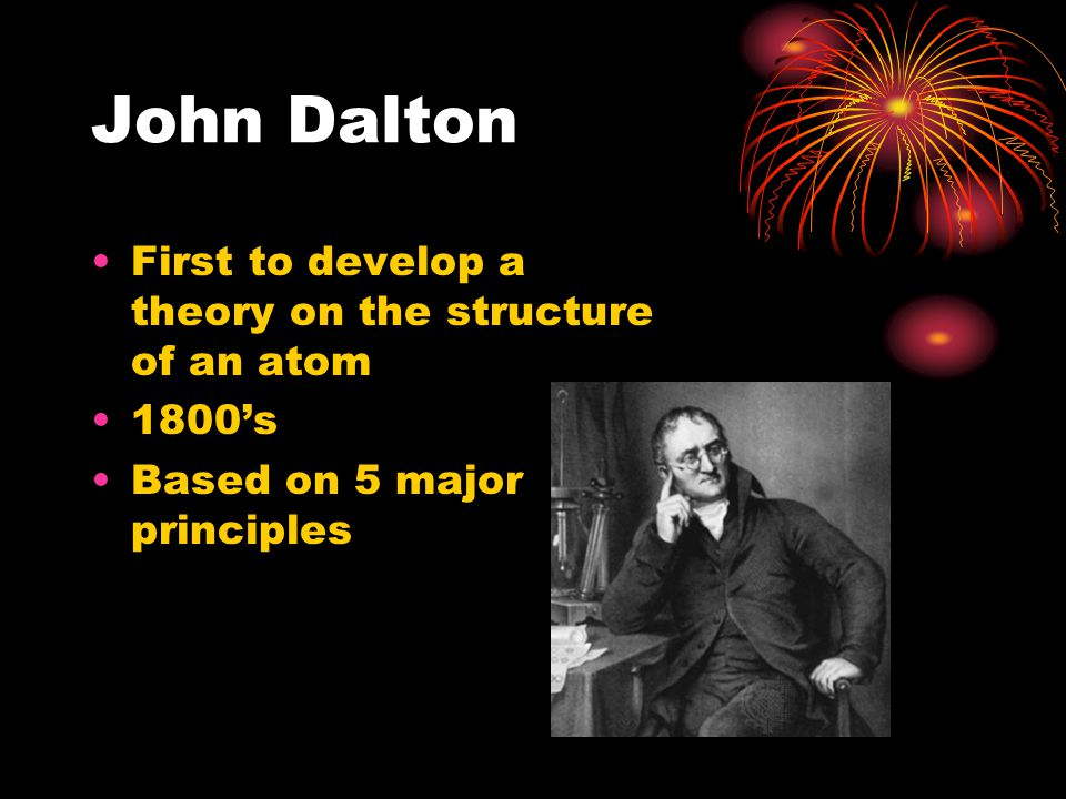 John Dalton First to develop a theory on the structure of an atom